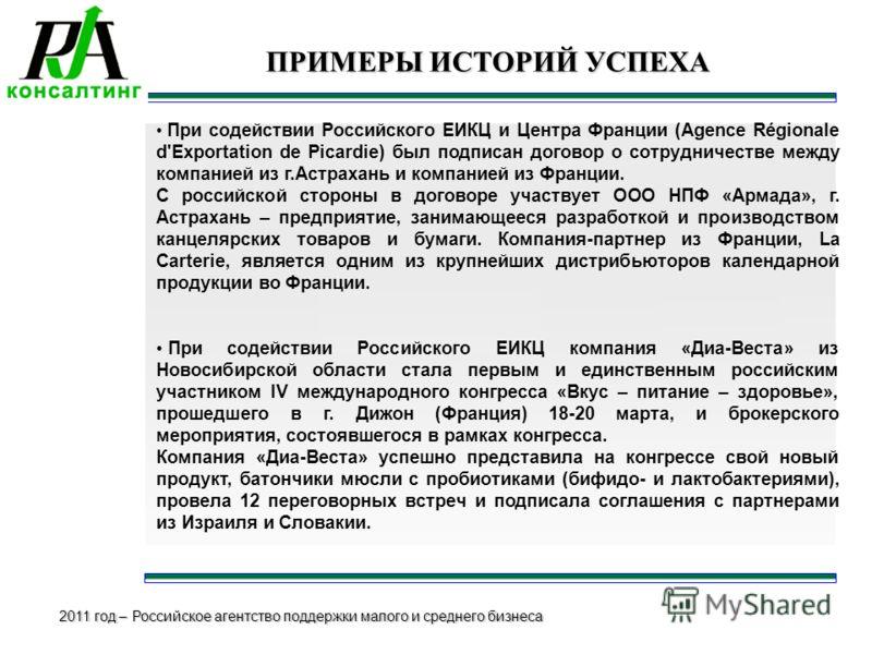 2011 год – Российское агентство поддержки малого и среднего бизнеса ПРИМЕРЫ ИСТОРИЙ УСПЕХА При содействии Российского ЕИКЦ и Центра Франции (Agence Régionale d'Exportation de Picardie) был подписан договор о сотрудничестве между компанией из г.Астрах