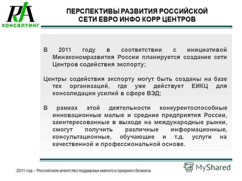 2011 год – Российское агентство поддержки малого и среднего бизнеса ПЕРСПЕКТИВЫ РАЗВИТИЯ РОССИЙСКОЙ СЕТИ ЕВРО ИНФО КОРР ЦЕНТРОВ В 2011 году в соответствии с инициативой Минэкономразвития России планируется создание сети Центров содействия экспорту; Ц