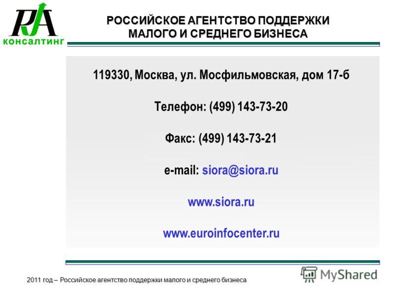 2011 год – Российское агентство поддержки малого и среднего бизнеса 119330, Москва, ул. Мосфильмовская, дом 17-б Телефон: (499) 143-73-20 Факс: (499) 143-73-21 e-mail: siora@siora.ru www.siora.ru www.euroinfocenter.ru РОССИЙСКОЕ АГЕНТСТВО ПОДДЕРЖКИ М