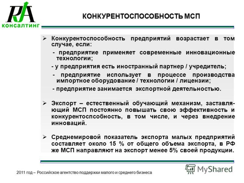 2011 год – Российское агентство поддержки малого и среднего бизнеса КОНКУРЕНТОСПОСОБНОСТЬ МСП КОНКУРЕНТОСПОСОБНОСТЬ МСП Конкурентоспособность предприятий возрастает в том случае, если: - предприятие применяет современные инновационные технологии; - у