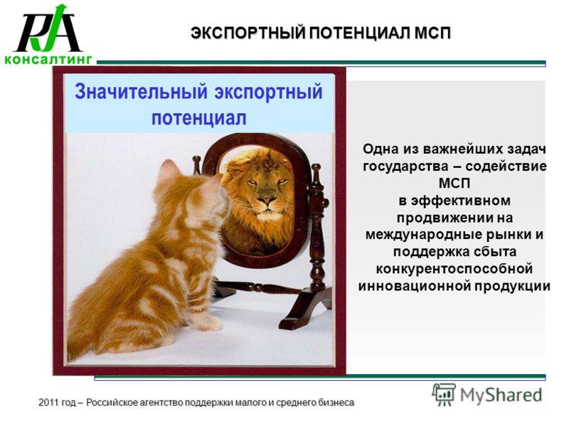 2011 год – Российское агентство поддержки малого и среднего бизнеса Значительный экспортный потенциал ЭКСПОРТНЫЙ ПОТЕНЦИАЛ МСП Одна из важнейших задач государства – содействие МСП в эффективном продвижении на международные рынки и поддержка сбыта кон