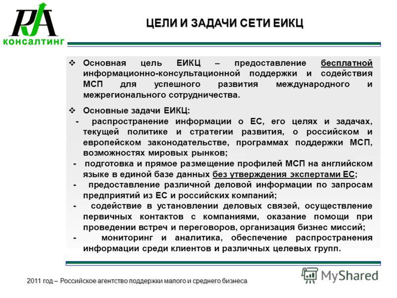 2011 год – Российское агентство поддержки малого и среднего бизнеса ЦЕЛИ И ЗАДАЧИ СЕТИ ЕИКЦ бесплатной Основная цель ЕИКЦ – предоставление бесплатной информационно-консультационной поддержки и содействия МСП для успешного развития международного и ме