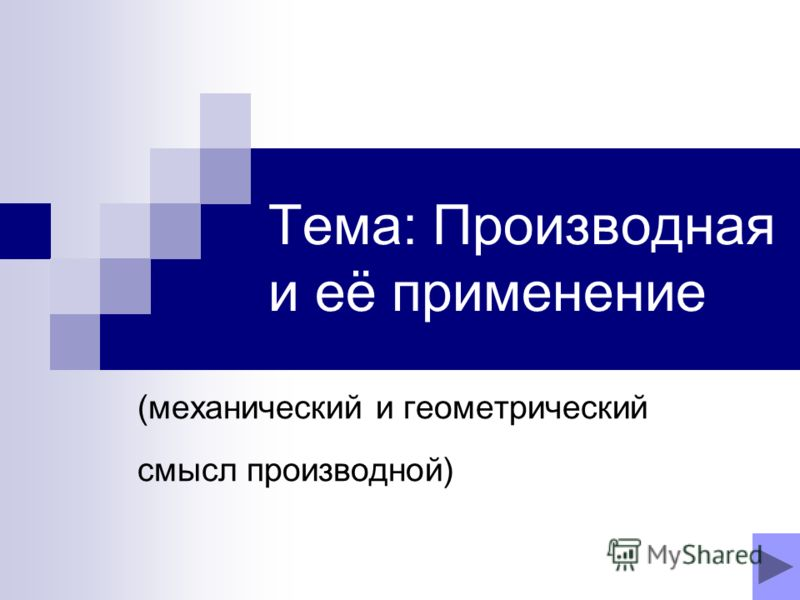 Тема: Производная и её применение (механический и геометрический смысл производной)