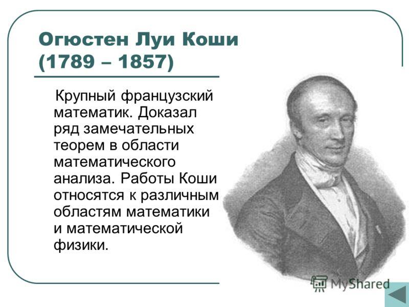 Огюстен Луи Коши (1789 – 1857) Крупный французский математик. Доказал ряд замечательных теорем в области математического анализа. Работы Коши относятся к различным областям математики и математической физики.