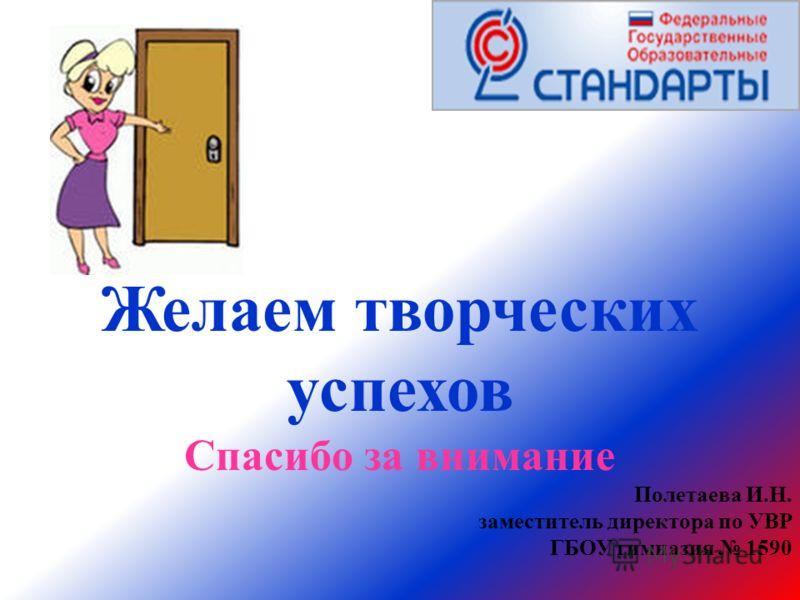 Желаем творческих успехов Спасибо за внимание Полетаева И.Н. заместитель директора по УВР ГБОУ гимназия 1590