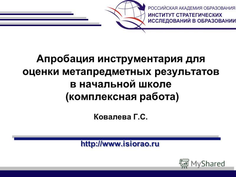 http://www.isiorao.ru Апробация инструментария для оценки метапредметных результатов в начальной школе (комплексная работа) Ковалева Г.С.
