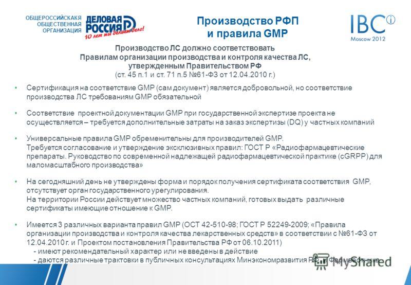 Производство РФП и правила GMP Производство ЛС должно соответствовать Правилам организации производства и контроля качества ЛС, утвержденным Правительством РФ (ст. 45 п.1 и ст. 71 п.5 61-ФЗ от 12.04.2010 г.) Сертификация на соответствие GMP (сам доку