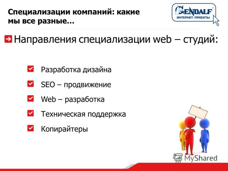 Специализации компаний: какие мы все разные… Направления специализации web – студий: Разработка дизайна SEO – продвижение Web – разработка Техническая поддержка Копирайтеры