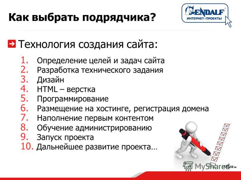 Как выбрать подрядчика? Технология создания сайта: 1. Определение целей и задач сайта 2. Разработка технического задания 3. Дизайн 4. HTML – верстка 5. Программирование 6. Размещение на хостинге, регистрация домена 7. Наполнение первым контентом 8. О