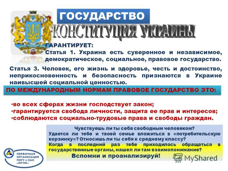 ГОСУДАРСТВО ГАРАНТИРУЕТ: Статья 1. Украина есть суверенное и независимое, демократическое, социальное, правовое государство. Статья 3. Человек, его жизнь и здоровье, честь и достоинство, неприкосновенность и безопасность признаются в Украине наивысше
