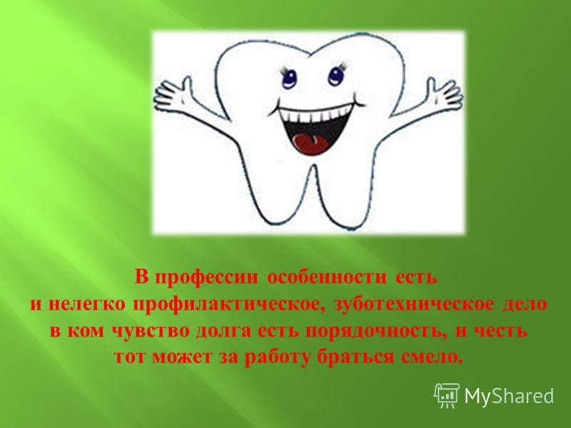 В профессии особенности есть и нелегко профилактическое, зуботехническое дело в ком чувство долга есть порядочность, и честь тот может за работу браться смело.