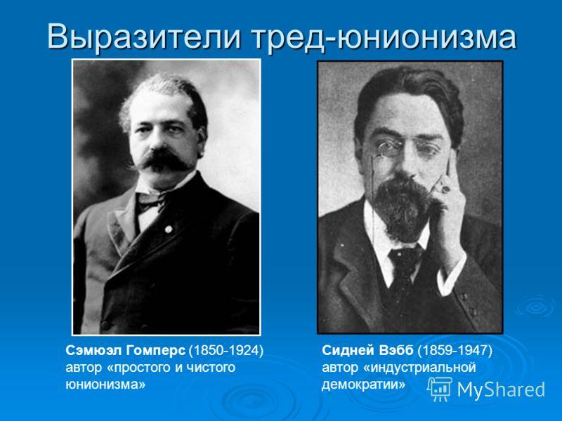 Выразители тред-юнионизма Сидней Вэбб (1859-1947) автор «индустриальной демократии» Сэмюэл Гомперс (1850-1924) автор «простого и чистого юнионизма»