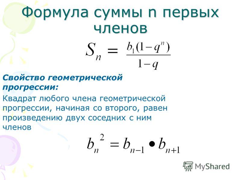 Формула суммы n первых членов Свойство геометрической прогрессии: Квадрат любого члена геометрической прогрессии, начиная со второго, равен произведению двух соседних с ним членов