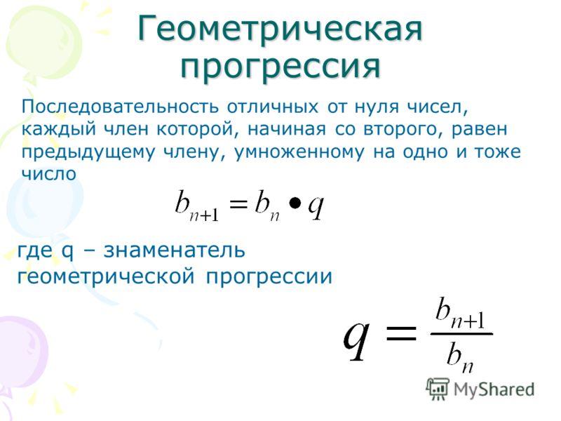 Геометрическая прогрессия Последовательность отличных от нуля чисел, каждый член которой, начиная со второго, равен предыдущему члену, умноженному на одно и тоже число где q – знаменатель геометрической прогрессии