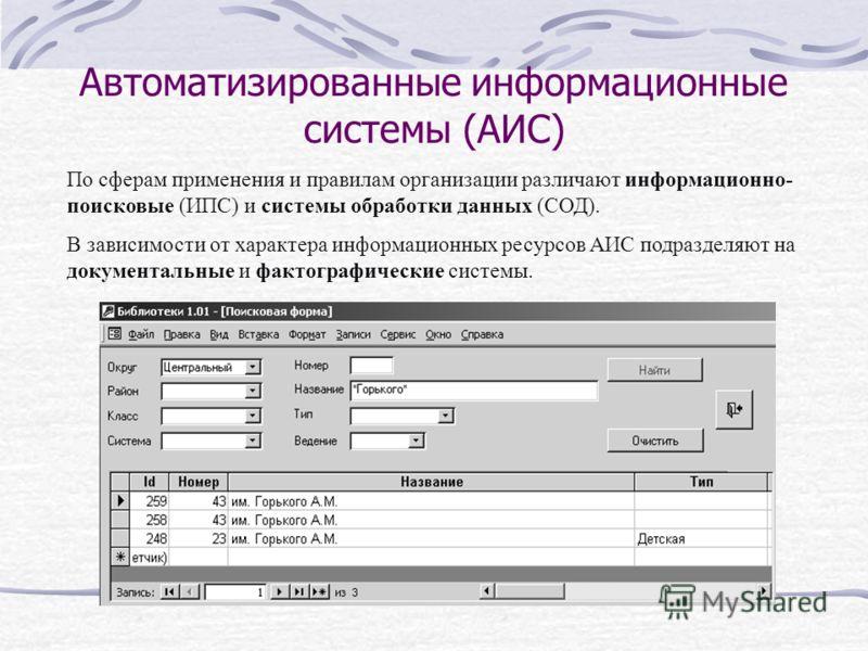 Автоматизированные информационные системы (АИС) По сферам применения и правилам организации различают информационно- поисковые (ИПС) и системы обработки данных (СОД). В зависимости от характера информационных ресурсов АИС подразделяют на документальн