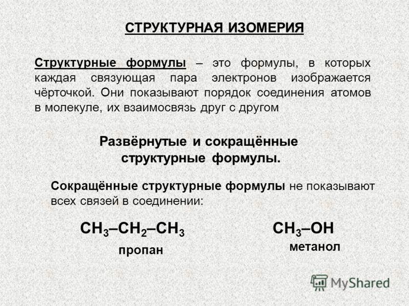 Структурные формулы – это формулы, в которых каждая связующая пара электронов изображается чёрточкой. Они показывают порядок соединения атомов в молекуле, их взаимосвязь друг с другом СТРУКТУРНАЯ ИЗОМЕРИЯ Развёрнутые и сокращённые структурные формулы