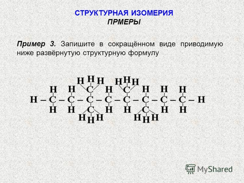 Пример 3. Запишите в сокращённом виде приводимую ниже развёрнутую структурную формулу СТРУКТУРНАЯ ИЗОМЕРИЯ ПРМЕРЫ
