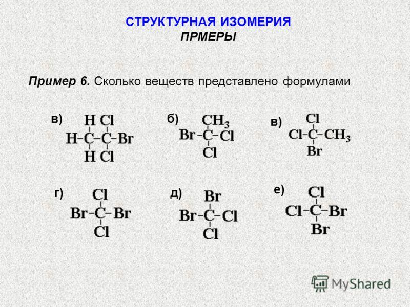 Пример 6. Сколько веществ представлено формулами СТРУКТУРНАЯ ИЗОМЕРИЯ ПРМЕРЫ в) б)в) е) д)г)