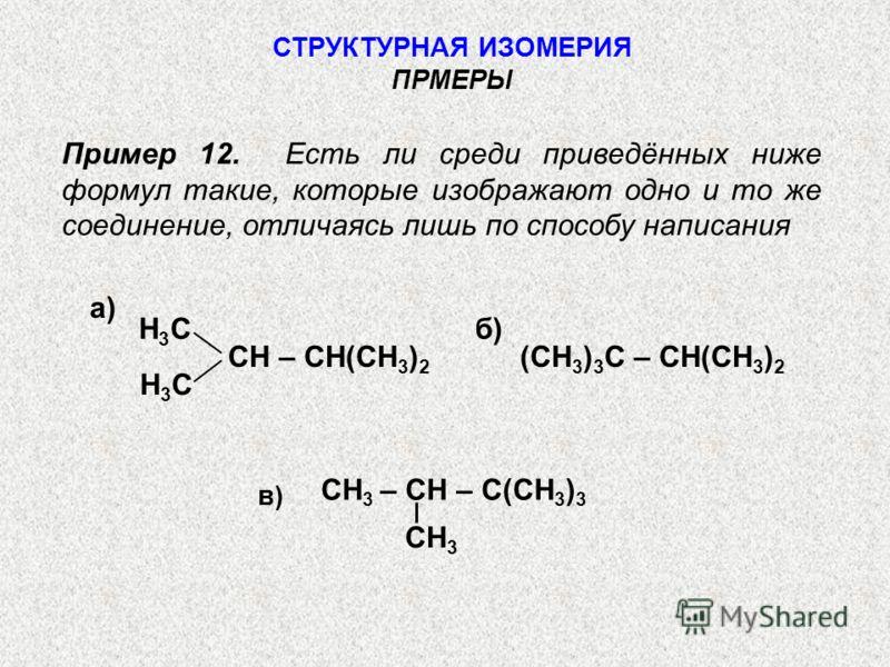 Пример 12. Есть ли среди приведённых ниже формул такие, которые изображают одно и то же соединение, отличаясь лишь по способу написания СТРУКТУРНАЯ ИЗОМЕРИЯ ПРМЕРЫ Н3СН3С СН – СН(СН 3 ) 2 Н3СН3С (СН 3 ) 3 С – СН(СН 3 ) 2 СН 3 – СН – С(СН 3 ) 3 СН 3 в