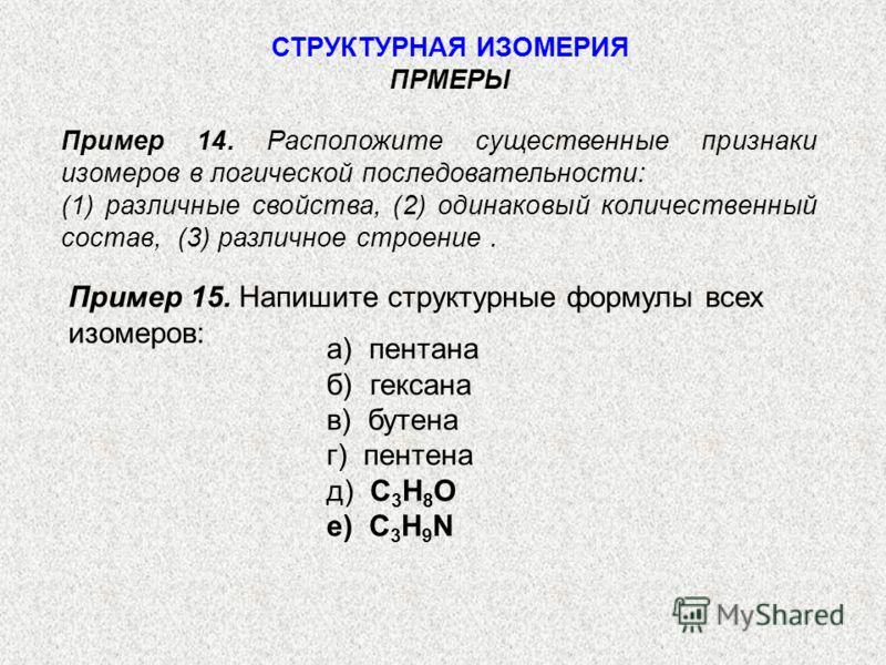 Пример 14. Расположите существенные признаки изомеров в логической последовательности: (1) различные свойства, (2) одинаковый количественный состав, (3) различное строение. СТРУКТУРНАЯ ИЗОМЕРИЯ ПРМЕРЫ Пример 15. Напишите структурные формулы всех изом