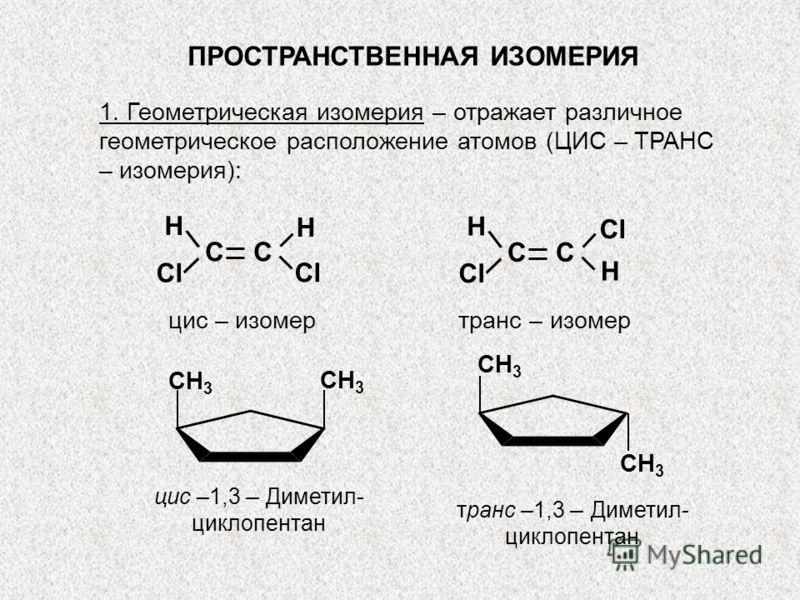 ПРОСТРАНСТВЕННАЯ ИЗОМЕРИЯ 1. Геометрическая изомерия – отражает различное геометрическое расположение атомов (ЦИС – ТРАНС – изомерия): цис – изомертранс – изомер C \ \ Н Н Cl C \ \ Н Н Cl цис –1,3 – Диметил- циклопентан транс –1,3 – Диметил- циклопен