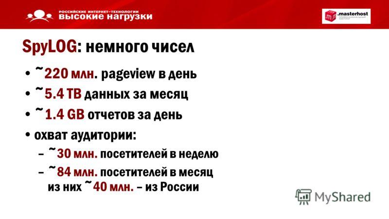 SpyLOG: немного чисел ~220 млн. pageview в день ~5.4 TB данных за месяц ~1.4 GB отчетов за день охват аудитории: –~30 млн. посетителей в неделю –~84 млн. посетителей в месяц из них ~40 млн. – из России