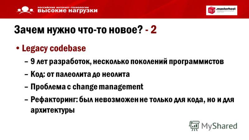 Зачем нужно что-то новое? - 2 Legacy codebase –9 лет разработок, несколько поколений программистов –Код: от палеолита до неолита –Проблема с change management –Рефакторинг: был невозможен не только для кода, но и для архитектуры