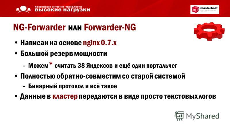 NG-Forwarder или Forwarder-NG Написан на основе nginx 0.7.x Большой резерв мощности –Можем * считать 38 Яндексов и ещё один портальчег Полностью обратно-совместим со старой системой –Бинарный протокол и всё такое Данные в кластер передаются в виде пр