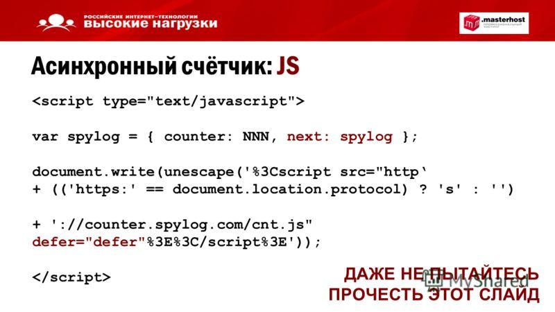 Асинхронный счётчик: JS ДАЖЕ НЕ ПЫТАЙТЕСЬ ПРОЧЕСТЬ ЭТОТ СЛАЙД var spylog = { counter: NNN, next: spylog }; document.write(unescape('%3Cscript src=