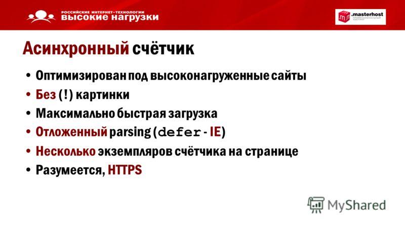 Асинхронный счётчик Оптимизирован под высоконагруженные сайты Без (!) картинки Максимально быстрая загрузка Отложенный parsing ( defer - IE) Несколько экземпляров счётчика на странице Разумеется, HTTPS