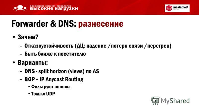 Forwarder & DNS: разнесение Зачем? –Отказоустойчивость (ДЦ: падение /потеря связи /перегрев) –Быть ближе к посетителю Варианты: –DNS - split horizon (views) по AS –BGP – IP Anycast Routing Фильтруют анонсы Только UDP