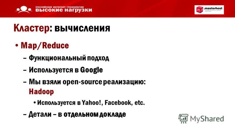 Кластер: вычисления Map/Reduce –Функциональный подход –Используется в Google –Мы взяли open-source реализацию: Hadoop Используется в Yahoo!, Facebook, etc. –Детали – в отдельном докладе