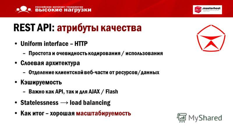 REST API: атрибуты качества Uniform interface – HTTP –Простота и очевидность кодирования / использования Слоевая архитектура –Отделение клиентской веб-части от ресурсов/данных Кэшируемость –Важно как API, так и для AJAX / Flash Statelessness load bal