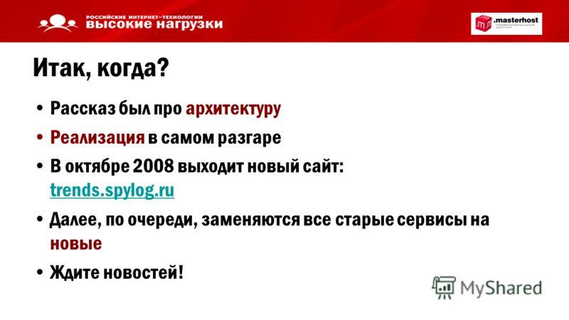 Итак, когда? Рассказ был про архитектуру Реализация в самом разгаре В октябре 2008 выходит новый сайт: trends.spylog.ru trends.spylog.ru Далее, по очереди, заменяются все старые сервисы на новые Ждите новостей!