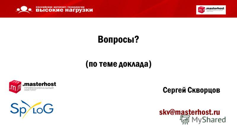Вопросы? (по теме доклада) Сергей Скворцов skv@masterhost.ru