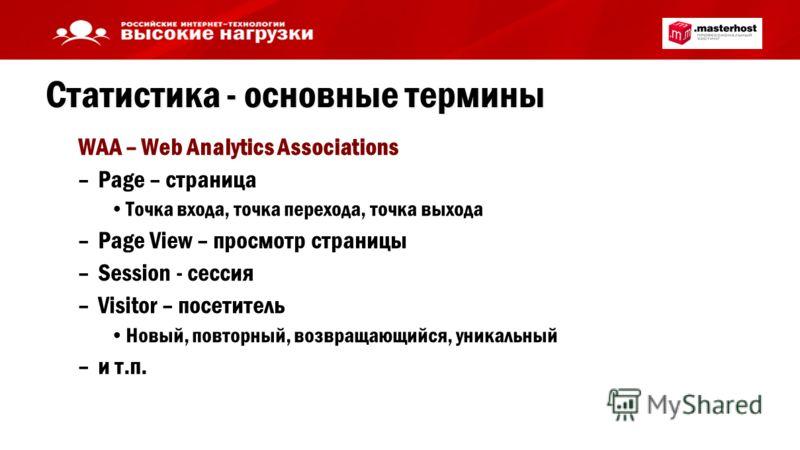 Статистика - основные термины WAA – Web Analytics Associations –Page – страница Точка входа, точка перехода, точка выхода –Page View – просмотр страницы –Session - сессия –Visitor – посетитель Новый, повторный, возвращающийся, уникальный –и т.п.