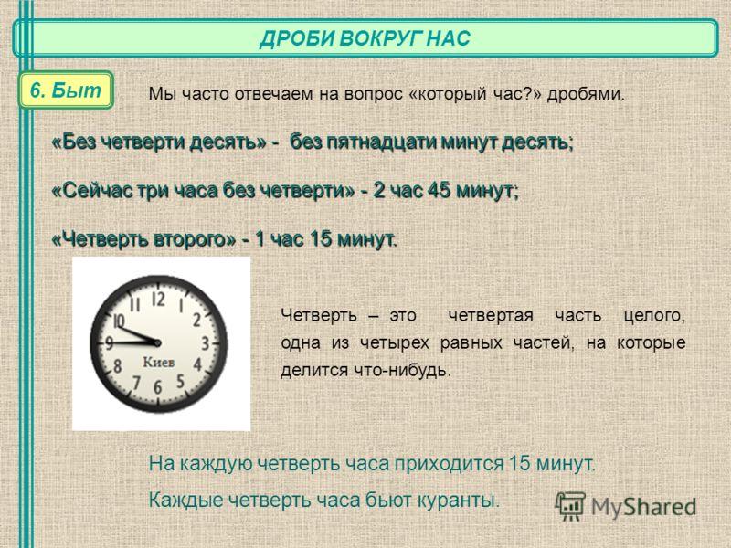 ДРОБИ ВОКРУГ НАС 6. Быт Мы часто отвечаем на вопрос «который час?» дробями. «Без четверти десять» - без пятнадцати минут десять; «Сейчас три часа без четверти» - 2 час 45 минут; «Четверть второго» - 1 час 15 минут. На каждую четверть часа приходится