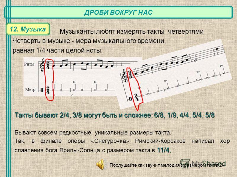 ДРОБИ ВОКРУГ НАС 12. Музыка Музыканты любят измерять такты четвертями Четверть в музыке - мера музыкального времени, равная 1/4 части целой ноты. Такты бывают 2/4, 3/8 могут быть и сложнее: 6/8, 1/9, 4/4, 5/4, 5/8 Бывают совсем редкостные, уникальные