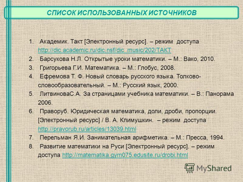 СПИСОК ИСПОЛЬЗОВАННЫХ ИСТОЧНИКОВ 1. Академик. Такт [Электронный ресурс]. – режим доступа http://dic.academic.ru/dic.nsf/dic_music/202/ТАКТ http://dic.academic.ru/dic.nsf/dic_music/202/ТАКТ 2. Барсукова Н.Л. Открытые уроки математики. – М.: Вако, 2010