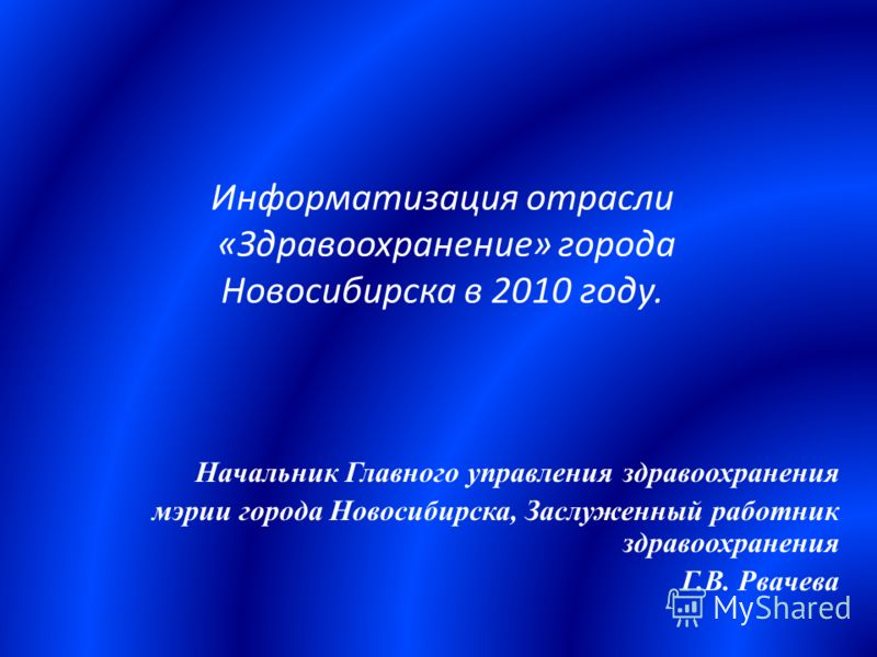 Информатизация отрасли «Здравоохранение» города Новосибирска в 2010 году. Начальник Главного управления здравоохранения мэрии города Новосибирска, Заслуженный работник здравоохранения Г.В. Рвачева