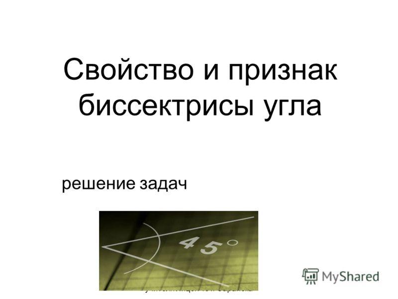 Презентация Сырцовой С.В. учителя Лицея 43 г. Саранска Свойство и признак биссектрисы угла решение задач