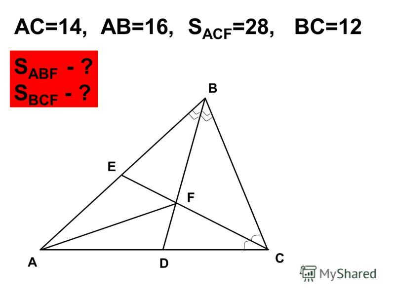 A E B F C D AC=14, AB=16, S ACF =28, BC=12 S ABF - ? S BCF - ?