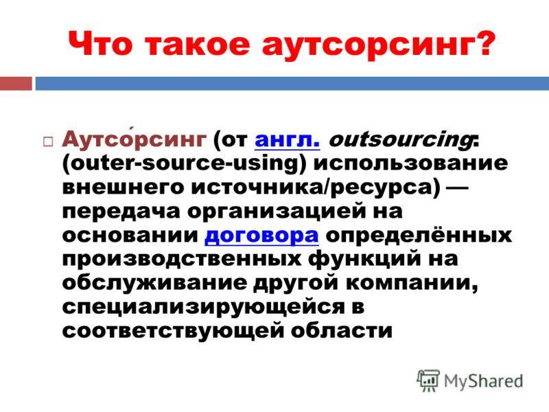 Что такое аутсорсинг? Аутсорсинг (от англ. outsourcing: (outer-source-using) использование внешнего источника/ресурса) передача организацией на основании договора определённых производственных функций на обслуживание другой компании, специализирующей