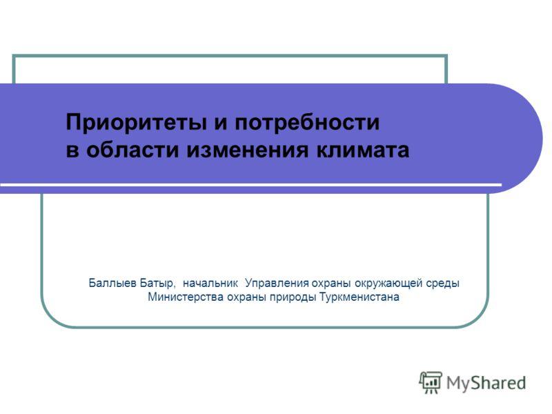 Баллыев Батыр, начальник Управления охраны окружающей среды Министерства охраны природы Туркменистана Приоритеты и потребности в области изменения климата