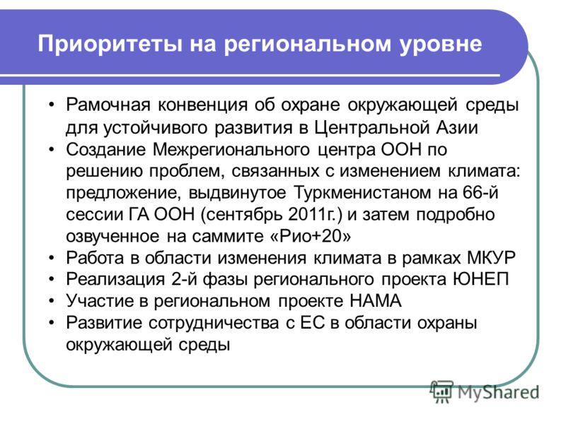 Приоритеты на региональном уровне Рамочная конвенция об охране окружающей среды для устойчивого развития в Центральной Азии Создание Межрегионального центра ООН по решению проблем, связанных с изменением климата: предложение, выдвинутое Туркменистано