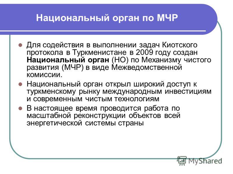 Национальный орган по МЧР Для содействия в выполнении задач Киотского протокола в Туркменистане в 2009 году создан Национальный орган (НО) по Механизму чистого развития (МЧР) в виде Межведомственной комиссии. Национальный орган открыл широкий доступ