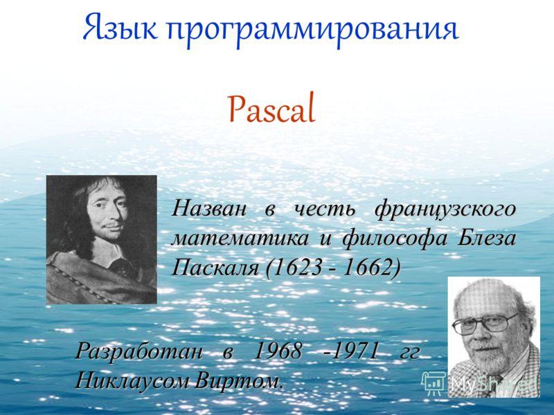 Язык программирования Pascal Назван в честь французского математика и философа Блеза Паскаля (1623 - 1662) Разработан в 1968 -1971 гг Никлаусом Виртом.