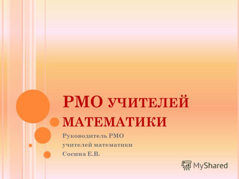 РМО УЧИТЕЛЕЙ МАТЕМАТИКИ Руководитель РМО учителей математики Сосина Е.В.