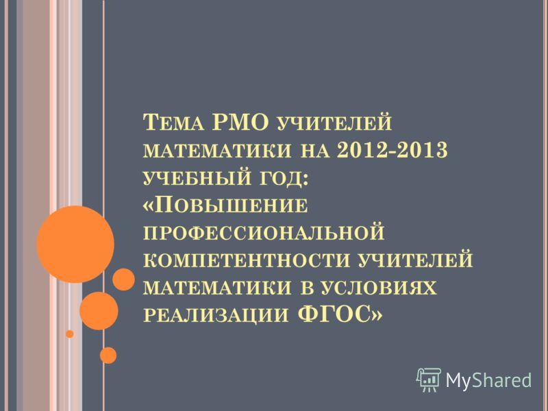 Т ЕМА РМО УЧИТЕЛЕЙ МАТЕМАТИКИ НА 2012-2013 УЧЕБНЫЙ ГОД : «П ОВЫШЕНИЕ ПРОФЕССИОНАЛЬНОЙ КОМПЕТЕНТНОСТИ УЧИТЕЛЕЙ МАТЕМАТИКИ В УСЛОВИЯХ РЕАЛИЗАЦИИ ФГОС»