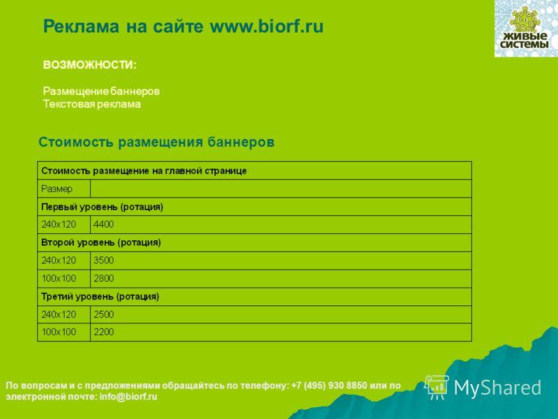 По вопросам и с предложениями обращайтесь по телефону: +7 (495) 930 8850 или по электронной почте: info@biorf.ru ВОЗМОЖНОСТИ: Размещение баннеров Текстовая реклама Реклама на сайте www.biorf.ru Стоимость размещения баннеров